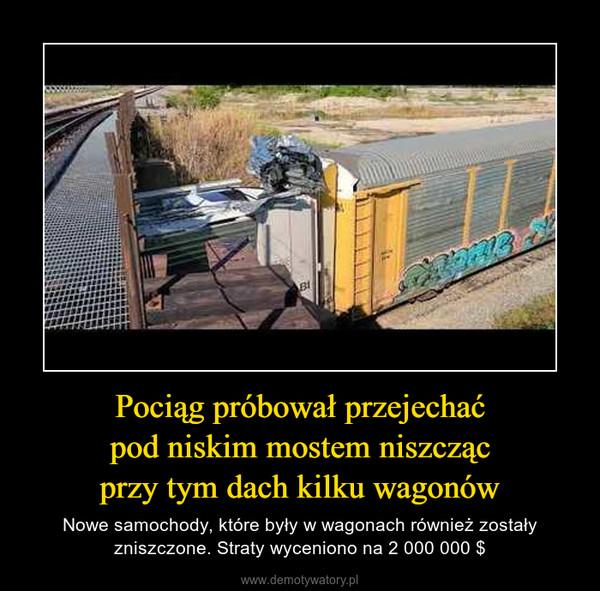 Pociąg próbował przejechaćpod niskim mostem niszczącprzy tym dach kilku wagonów – Nowe samochody, które były w wagonach również zostały zniszczone. Straty wyceniono na 2 000 000 $