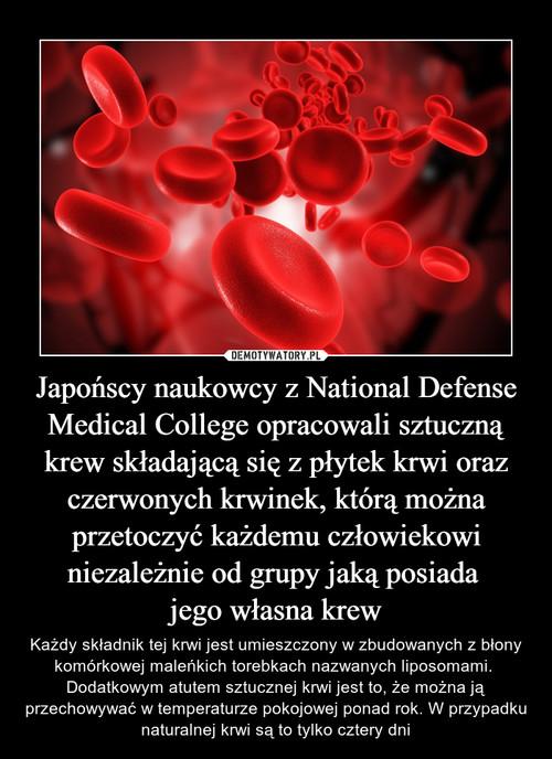 Japońscy naukowcy z National Defense Medical College opracowali sztuczną krew składającą się z płytek krwi oraz czerwonych krwinek, którą można przetoczyć każdemu człowiekowi niezależnie od grupy jaką posiada  jego własna krew