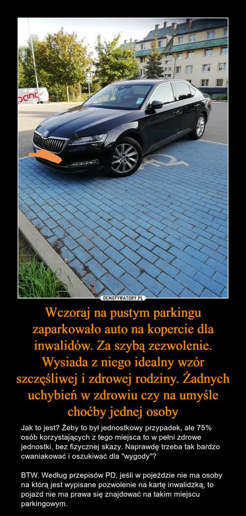 Wczoraj na pustym parkingu zaparkowało auto na kopercie dla inwalidów. Za szybą zezwolenie. Wysiada z niego idealny wzór szczęśliwej i zdrowej rodziny. Żadnych uchybień w zdrowiu czy na umyśle choćby jednej osoby
