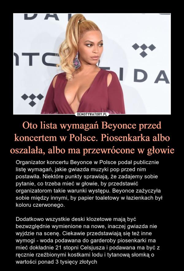 Oto lista wymagań Beyonce przed koncertem w Polsce. Piosenkarka albo oszalała, albo ma przewrócone w głowie – Organizator koncertu Beyonce w Polsce podał publicznie listę wymagań, jakie gwiazda muzyki pop przed nim postawiła. Niektóre punkty sprawiają, że zadajemy sobie pytanie, co trzeba mieć w głowie, by przedstawić organizatorom takie warunki występu. Beyonce zażyczyła sobie między innymi, by papier toaletowy w łazienkach był koloru czerwonego.Dodatkowo wszystkie deski klozetowe mają być bezwzględnie wymienione na nowe, inaczej gwiazda nie wyjdzie na scenę. Ciekawie przedstawiają się też inne wymogi - woda podawana do garderoby piosenkarki ma mieć dokładnie 21 stopni Celsjusza i podawana ma być z ręcznie rzeźbionymi kostkami lodu i tytanową słomką o wartości ponad 3 tysięcy złotych