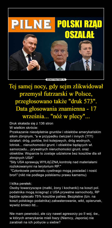 """Tej samej nocy, gdy sejm zlikwidował przemysł futrzarski w Polsce, przegłosowano także """"druk 573"""".Data głosowania znamienna - 17 września... """"nóż w plecy""""... – Druk skałada się z 136 stronW wielkim skrócie:Przekazanie nieodpłatnie gruntów i obiektów amerykańskim siłom zbrojnym, """"a w przypadku ćwiczeń i innych (?!?!) działań: dróg, portów, linii kolejowych, dróg wodnych, lotnisk... nieruchomości grunt. i obiektów będących wł. samorzadu... prywatnych nieruchomości grunt. oraz obiektów. Wsparcie to zostaje udzielone bez kosztów dla sił zbrojnych USA""""""""Siły USA sprawują WYŁĄCZNĄ kontrolę nad materiałami rozlokowanymi na terytorium RP."""" """"Członkowie personelu cywilnego mogą posiadać i nosić broń"""" (nikt nie podlega polskiemu prawu karnemu)I kilka perełek:Osoby towarzyszące (matki, żony i kochanki) na koszt pol. podatnika mogą ściagnąć z USA prywatne samochody, RP będzie opłacało 75% kosztów paliwa. Bezpłatne (tzn. na koszt polskiego podatnika) zakwaterowanie, wikt, opierunek, wywóz śmieci itd...Nie mam pewności, ale czy nawet agresorzy po II woj. św., w których amerykanie mieli bazy (Niemcy, Japonia) nie zarabiali na ich pobycie u siebie?"""