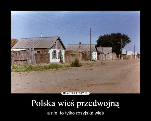 Polska wieś przedwojną – a nie, to tylko rosyjska wieś