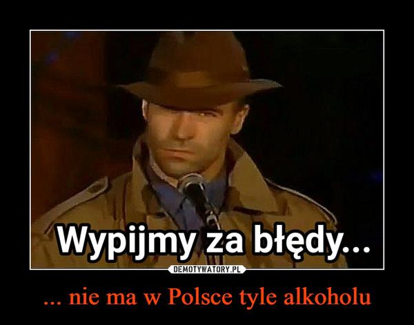 ... nie ma w Polsce tyle alkoholu –