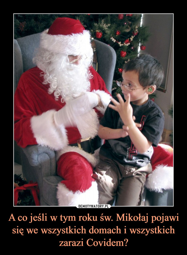 A co jeśli w tym roku św. Mikołaj pojawi się we wszystkich domach i wszystkich zarazi Covidem? –