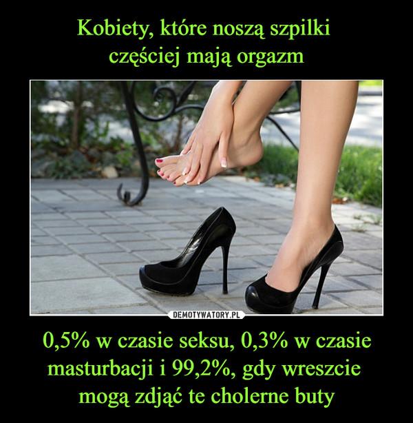 0,5% w czasie seksu, 0,3% w czasie masturbacji i 99,2%, gdy wreszcie mogą zdjąć te cholerne buty –