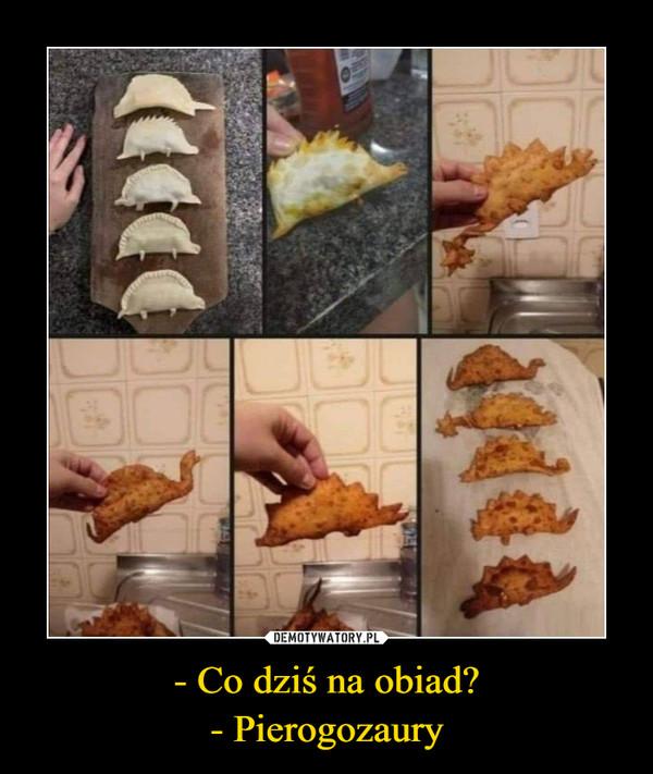 - Co dziś na obiad?- Pierogozaury –