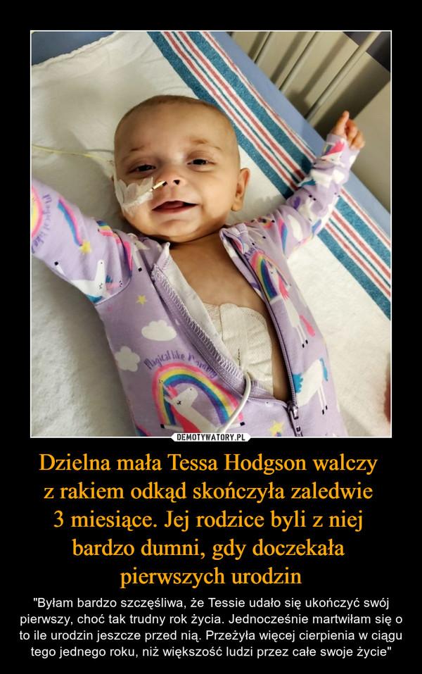 """Dzielna mała Tessa Hodgson walczy z rakiem odkąd skończyła zaledwie 3 miesiące. Jej rodzice byli z niej bardzo dumni, gdy doczekała pierwszych urodzin – """"Byłam bardzo szczęśliwa, że Tessie udało się ukończyć swój pierwszy, choć tak trudny rok życia. Jednocześnie martwiłam się o to ile urodzin jeszcze przed nią. Przeżyła więcej cierpienia w ciągu tego jednego roku, niż większość ludzi przez całe swoje życie"""""""