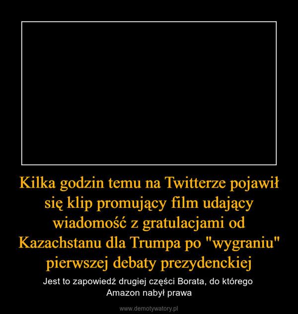 """Kilka godzin temu na Twitterze pojawił się klip promujący film udający wiadomość z gratulacjami od Kazachstanu dla Trumpa po """"wygraniu"""" pierwszej debaty prezydenckiej – Jest to zapowiedź drugiej części Borata, do którego Amazon nabył prawa"""