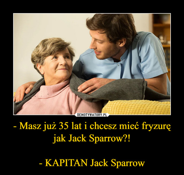 - Masz już 35 lat i chcesz mieć fryzurę jak Jack Sparrow?!- KAPITAN Jack Sparrow –