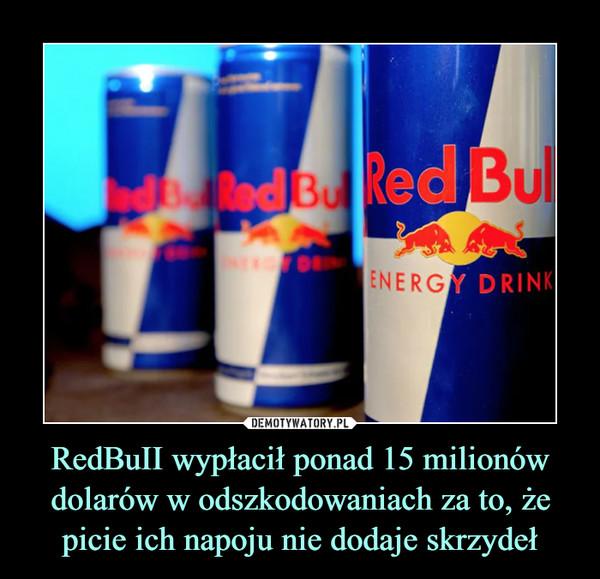 RedBuII wypłacił ponad 15 milionów dolarów w odszkodowaniach za to, że picie ich napoju nie dodaje skrzydeł –