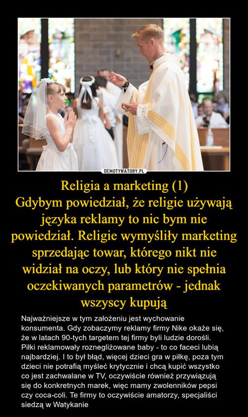 Religia a marketing (1) Gdybym powiedział, że religie używają języka reklamy to nic bym nie powiedział. Religie wymyśliły marketing sprzedając towar, którego nikt nie widział na oczy, lub który nie spełnia oczekiwanych parametrów - jednak wszyscy kupują
