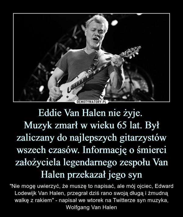 """Eddie Van Halen nie żyje. Muzyk zmarł w wieku 65 lat. Był zaliczany do najlepszych gitarzystów wszech czasów. Informację o śmierci założyciela legendarnego zespołu Van Halen przekazał jego syn – """"Nie mogę uwierzyć, że muszę to napisać, ale mój ojciec, Edward Lodewijk Van Halen, przegrał dziś rano swoją długą i żmudną walkę z rakiem"""" - napisał we wtorek na Twitterze syn muzyka, Wolfgang Van Halen"""