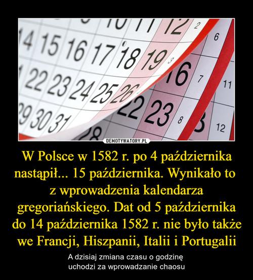 W Polsce w 1582 r. po 4 października nastąpił... 15 października. Wynikało to  z wprowadzenia kalendarza gregoriańskiego. Dat od 5 października do 14 października 1582 r. nie było także we Francji, Hiszpanii, Italii i Portugalii
