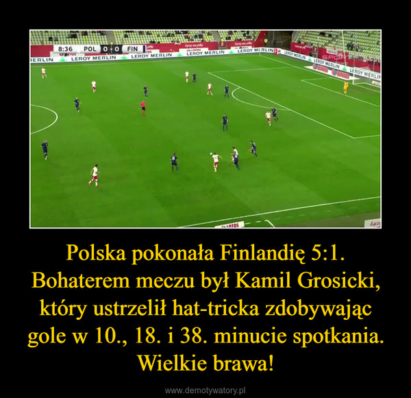 Polska pokonała Finlandię 5:1. Bohaterem meczu był Kamil Grosicki, który ustrzelił hat-tricka zdobywając gole w 10., 18. i 38. minucie spotkania. Wielkie brawa! –