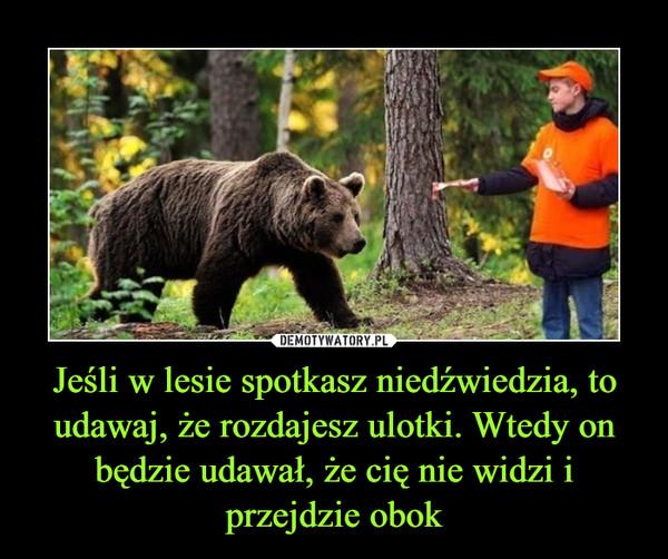 Jeśli w lesie spotkasz niedźwiedzia, to udawaj, że rozdajesz ulotki. Wtedy on będzie udawał, że cię nie widzi i przejdzie obok –