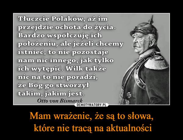 Mam wrażenie, że są to słowa, które nie tracą na aktualności –  Tłuczcie Polaków, aż imprzejdzie ochota do życia.Bardzo współczuję ichpołożeniu, ale jeżeli chcemyistnieć, to nie pozostajenam nic innego, jak tylkoich wytępić. Wilk takżenic na to nie poradzi,że Bóg go stworzyłtakim, jakim jest.Otto von Bismarck