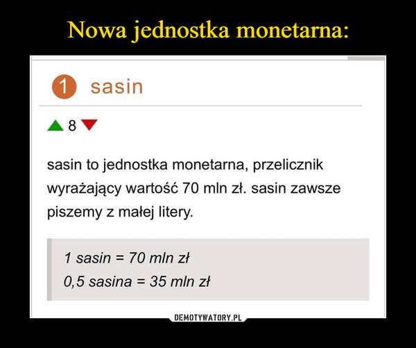 –  1 sasin8sasin to jednostka monetarna, przelicznikwyrażający wartość 70 mln zł. sasin zawszepiszemy z małej litery.1 sasin = 70 mln zł0,5 sasina = 35 mln zł