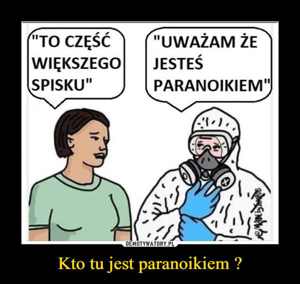 Kto tu jest paranoikiem ? –