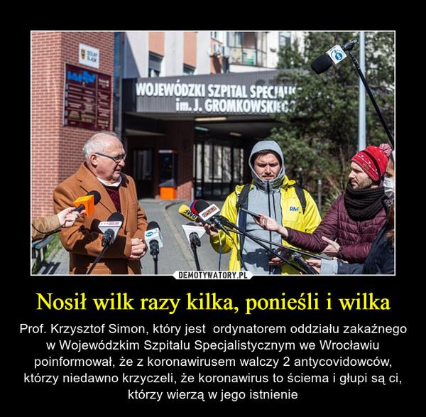 Nosił wilk razy kilka, ponieśli i wilka – Prof. Krzysztof Simon, który jest  ordynatorem oddziału zakaźnego w Wojewódzkim Szpitalu Specjalistycznym we Wrocławiu poinformował, że z koronawirusem walczy 2 antycovidowców, którzy niedawno krzyczeli, że koronawirus to ściema i głupi są ci, którzy wierzą w jego istnienie