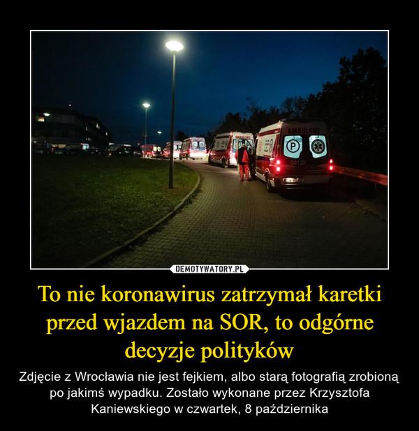 To nie koronawirus zatrzymał karetki przed wjazdem na SOR, to odgórne decyzje polityków – Zdjęcie z Wrocławia nie jest fejkiem, albo starą fotografią zrobioną po jakimś wypadku. Zostało wykonane przez Krzysztofa Kaniewskiego w czwartek, 8 października