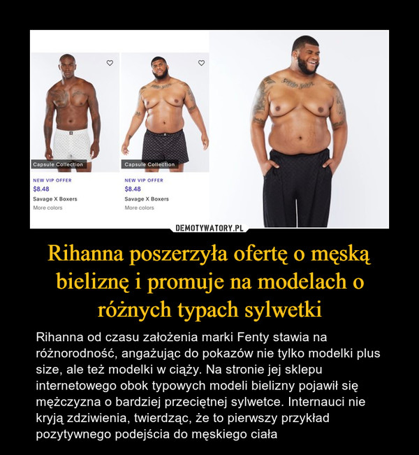 Rihanna poszerzyła ofertę o męską bieliznę i promuje na modelach o różnych typach sylwetki – Rihanna od czasu założenia marki Fenty stawia na różnorodność, angażując do pokazów nie tylko modelki plus size, ale też modelki w ciąży. Na stronie jej sklepu internetowego obok typowych modeli bielizny pojawił się mężczyzna o bardziej przeciętnej sylwetce. Internauci nie kryją zdziwienia, twierdząc, że to pierwszy przykład pozytywnego podejścia do męskiego ciała
