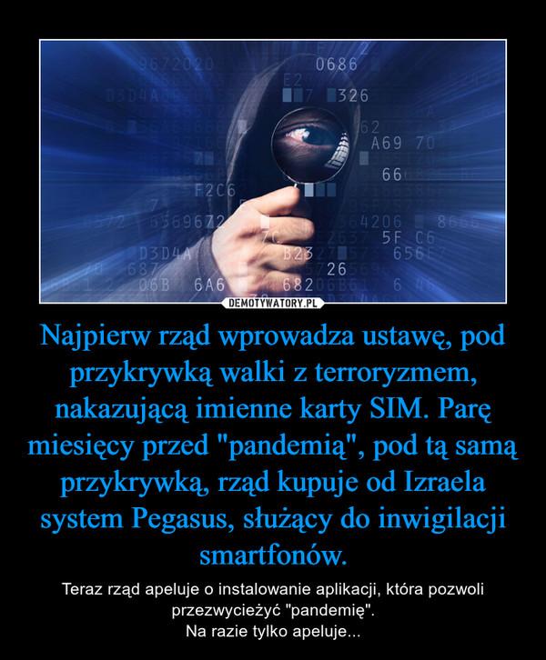 """Najpierw rząd wprowadza ustawę, pod przykrywką walki z terroryzmem, nakazującą imienne karty SIM. Parę miesięcy przed """"pandemią"""", pod tą samą przykrywką, rząd kupuje od Izraela system Pegasus, służący do inwigilacji smartfonów. – Teraz rząd apeluje o instalowanie aplikacji, która pozwoli przezwycieżyć """"pandemię"""".Na razie tylko apeluje..."""