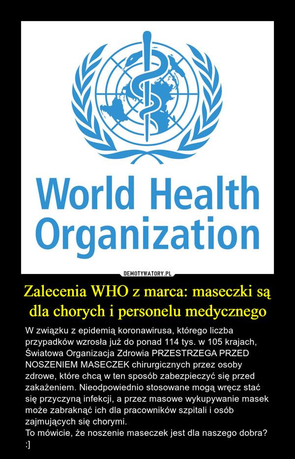 Zalecenia WHO z marca: maseczki są dla chorych i personelu medycznego – W związku z epidemią koronawirusa, którego liczba przypadków wzrosła już do ponad 114 tys. w 105 krajach, Światowa Organizacja Zdrowia PRZESTRZEGA PRZED NOSZENIEM MASECZEK chirurgicznych przez osoby zdrowe, które chcą w ten sposób zabezpieczyć się przed zakażeniem. Nieodpowiednio stosowane mogą wręcz stać się przyczyną infekcji, a przez masowe wykupywanie masek może zabraknąć ich dla pracowników szpitali i osób zajmujących się chorymi.To mówicie, że noszenie maseczek jest dla naszego dobra? :]