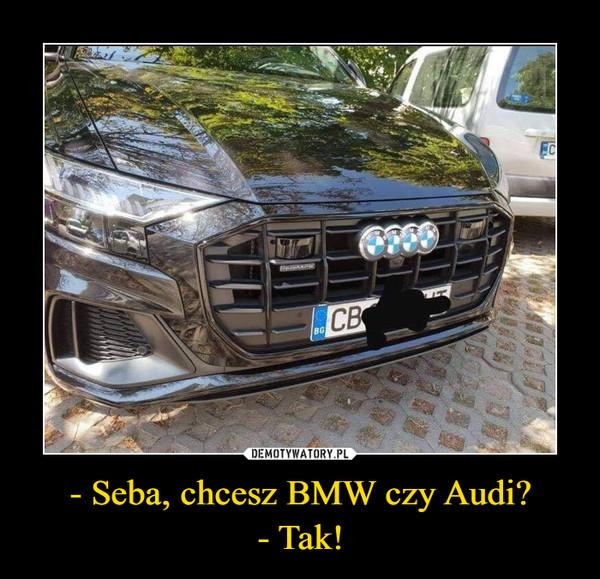 - Seba, chcesz BMW czy Audi?- Tak! –