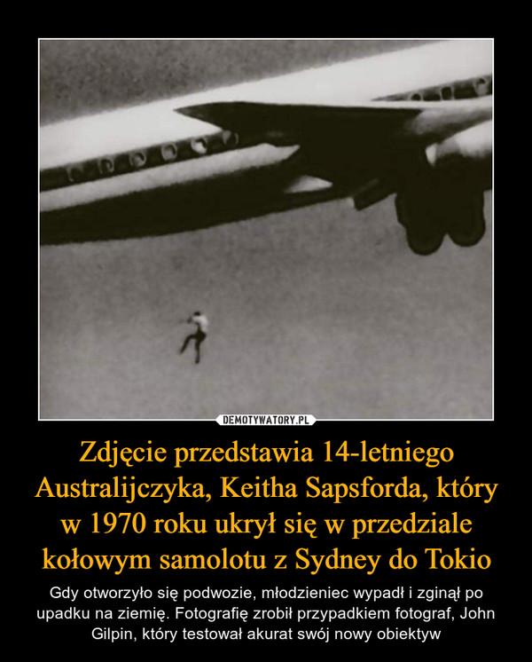 Zdjęcie przedstawia 14-letniego Australijczyka, Keitha Sapsforda, który w 1970 roku ukrył się w przedziale kołowym samolotu z Sydney do Tokio – Gdy otworzyło się podwozie, młodzieniec wypadł i zginął po upadku na ziemię. Fotografię zrobił przypadkiem fotograf, John Gilpin, który testował akurat swój nowy obiektyw