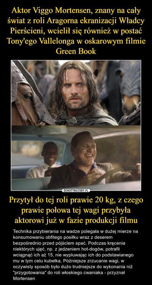 Aktor Viggo Mortensen, znany na cały świat z roli Aragorna ekranizacji Władcy Pierścieni, wcielił się również w postać Tony'ego Vallelonga w oskarowym filmie Green Book Przytył do tej roli prawie 20 kg, z czego prawie połowa tej wagi przybyła aktorowi już w fazie produkcji filmu