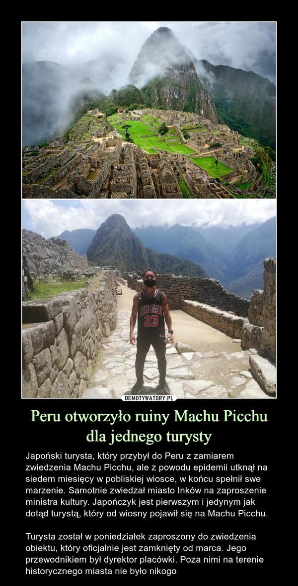 Peru otworzyło ruiny Machu Picchudla jednego turysty – Japoński turysta, który przybył do Peru z zamiarem zwiedzenia Machu Picchu, ale z powodu epidemii utknął na siedem miesięcy w pobliskiej wiosce, w końcu spełnił swe marzenie. Samotnie zwiedzał miasto Inków na zaproszenie ministra kultury. Japończyk jest pierwszym i jedynym jak dotąd turystą, który od wiosny pojawił się na Machu Picchu.Turysta został w poniedziałek zaproszony do zwiedzenia obiektu, który oficjalnie jest zamknięty od marca. Jego przewodnikiem był dyrektor placówki. Poza nimi na terenie historycznego miasta nie było nikogo