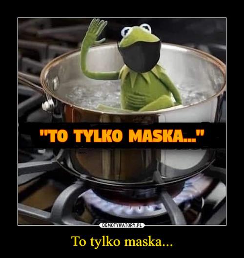 To tylko maska...