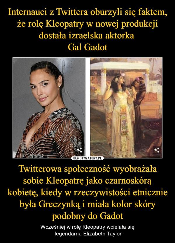 Twitterowa społeczność wyobrażała sobie Kleopatrę jako czarnoskórą kobietę, kiedy w rzeczywistości etnicznie była Greczynką i miała kolor skóry podobny do Gadot – Wcześniej w rolę Kleopatry wcielała się legendarna Elizabeth Taylor