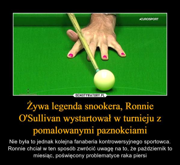 Żywa legenda snookera, Ronnie O'Sullivan wystartował w turnieju z pomalowanymi paznokciami – Nie była to jednak kolejna fanaberia kontrowersyjnego sportowca. Ronnie chciał w ten sposób zwrócić uwagę na to, że październik to miesiąc, poświęcony problematyce raka piersi