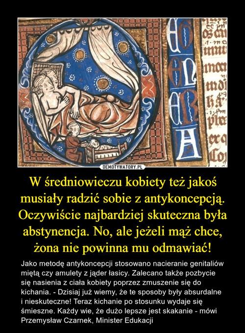 W średniowieczu kobiety też jakoś musiały radzić sobie z antykoncepcją. Oczywiście najbardziej skuteczna była abstynencja. No, ale jeżeli mąż chce, żona nie powinna mu odmawiać!