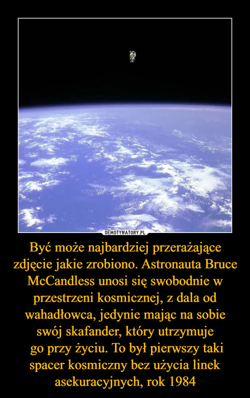 Być może najbardziej przerażające zdjęcie jakie zrobiono. Astronauta Bruce McCandless unosi się swobodnie w przestrzeni kosmicznej, z dala od wahadłowca, jedynie mając na sobie swój skafander, który utrzymuje  go przy życiu. To był pierwszy taki spacer kosmiczny bez użycia linek asekuracyjnych, rok 1984