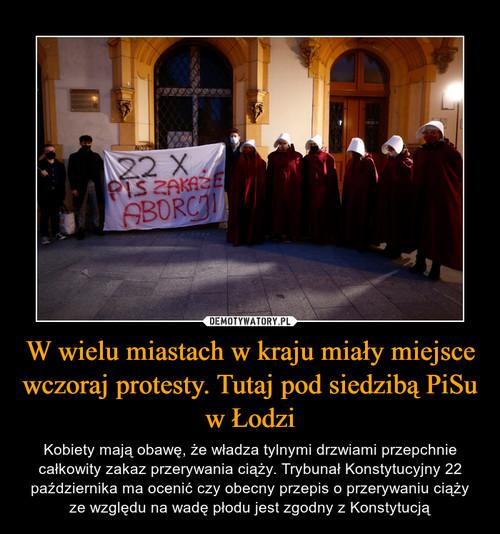 W wielu miastach w kraju miały miejsce wczoraj protesty. Tutaj pod siedzibą PiSu w Łodzi