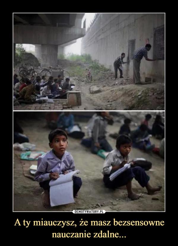 A ty miauczysz, że masz bezsensowne nauczanie zdalne... –