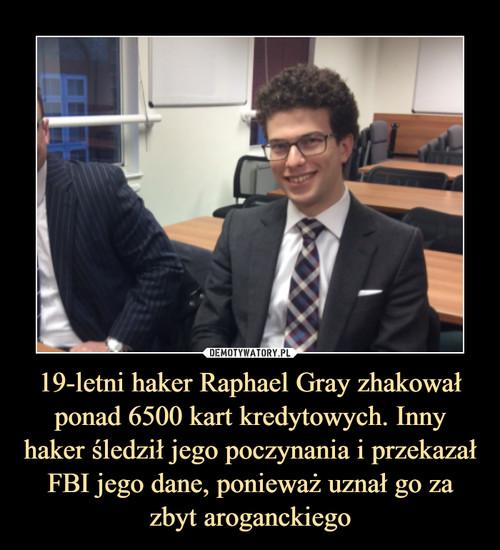19-letni haker Raphael Gray zhakował ponad 6500 kart kredytowych. Inny haker śledził jego poczynania i przekazał FBI jego dane, ponieważ uznał go za zbyt aroganckiego