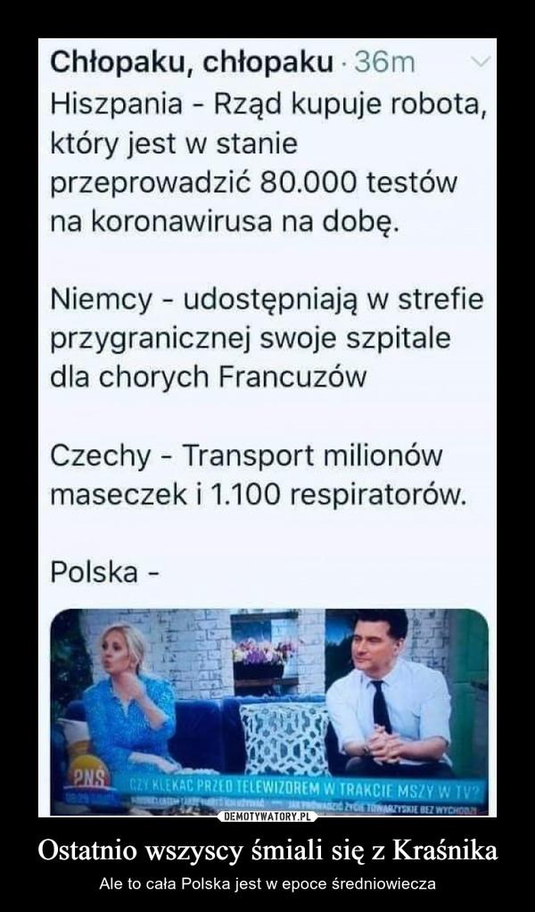 Ostatnio wszyscy śmiali się z Kraśnika – Ale to cała Polska jest w epoce średniowiecza Chłopaku, chłopaku 36mHiszpania - Rząd kupuje robota,który jest w stanieprzeprowadzić 80.000 testówna koronawirusa na dobę.Niemcy - udostępniają w strefieprzygranicznej swoje szpitaledla chorych FrancuzówCzechy - Transport milionówmaseczek i 1.100 respiratorów.Polska -PNSCZY KLEKAC PRZEO TELEWIZOREM W TRAKCIE MSZYW TV?OL d PAGZI ZYC TARZYSKIE BEZ WYCHODZ