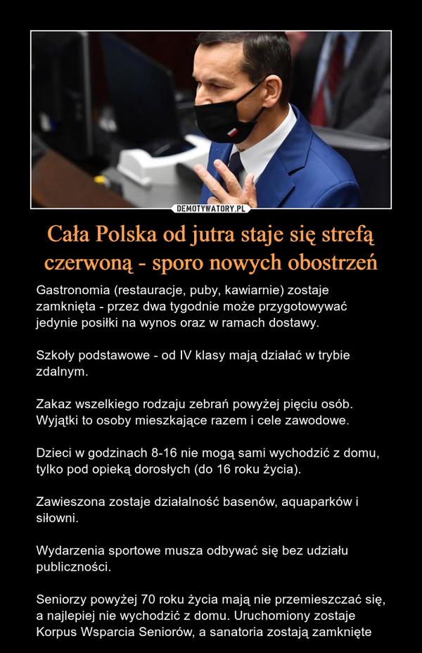 Cała Polska od jutra staje się strefą czerwoną - sporo nowych obostrzeń – Gastronomia (restauracje, puby, kawiarnie) zostaje zamknięta - przez dwa tygodnie może przygotowywać jedynie posiłki na wynos oraz w ramach dostawy. Szkoły podstawowe - od IV klasy mają działać w trybie zdalnym.Zakaz wszelkiego rodzaju zebrań powyżej pięciu osób. Wyjątki to osoby mieszkające razem i cele zawodowe.Dzieci w godzinach 8-16 nie mogą sami wychodzić z domu, tylko pod opieką dorosłych (do 16 roku życia).Zawieszona zostaje działalność basenów, aquaparków i siłowni.Wydarzenia sportowe musza odbywać się bez udziału publiczności.Seniorzy powyżej 70 roku życia mają nie przemieszczać się, a najlepiej nie wychodzić z domu. Uruchomiony zostaje Korpus Wsparcia Seniorów, a sanatoria zostają zamknięte