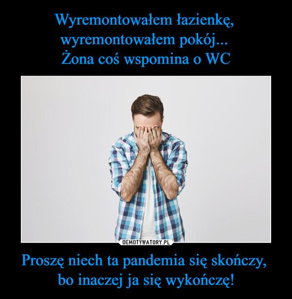 Proszę niech ta pandemia się skończy, bo inaczej ja się wykończę! –
