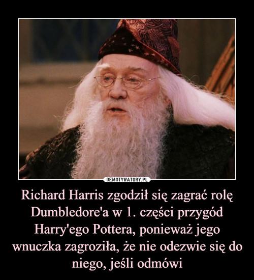 Richard Harris zgodził się zagrać rolę Dumbledore'a w 1. części przygód Harry'ego Pottera, ponieważ jego wnuczka zagroziła, że nie odezwie się do niego, jeśli odmówi