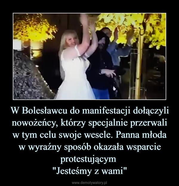 """W Bolesławcu do manifestacji dołączyli nowożeńcy, którzy specjalnie przerwali w tym celu swoje wesele. Panna młoda w wyraźny sposób okazała wsparcie protestującym """"Jesteśmy z wami"""" –"""