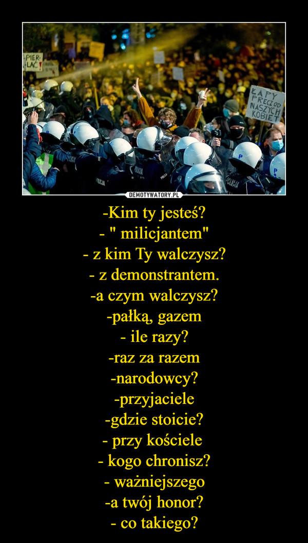 """-Kim ty jesteś?- """" milicjantem""""- z kim Ty walczysz?- z demonstrantem.-a czym walczysz?-pałką, gazem- ile razy?-raz za razem-narodowcy?-przyjaciele-gdzie stoicie?- przy kościele - kogo chronisz?- ważniejszego-a twój honor?- co takiego? –"""