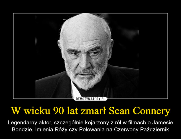 W wieku 90 lat zmarł Sean Connery – Legendarny aktor, szczególnie kojarzony z ról w filmach o Jamesie Bondzie, Imienia Róży czy Polowania na Czerwony Październik
