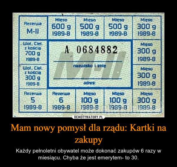 Mam nowy pomysł dla rządu: Kartki na zakupy – Każdy pełnoletni obywatel może dokonać zakupów 6 razy w miesiącu. Chyba że jest emerytem- to 30.