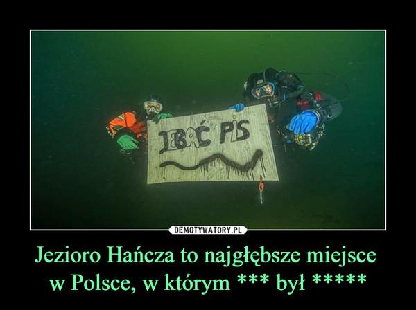 Jezioro Hańcza to najgłębsze miejsce w Polsce, w którym *** był ***** –