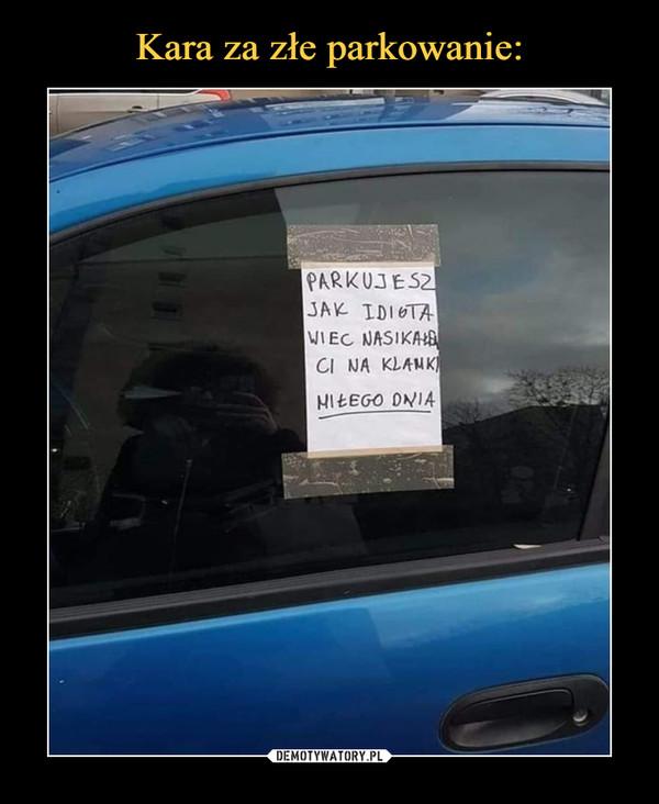 –  parkujesz jak idiota, więc nasikałem ci na klamkę