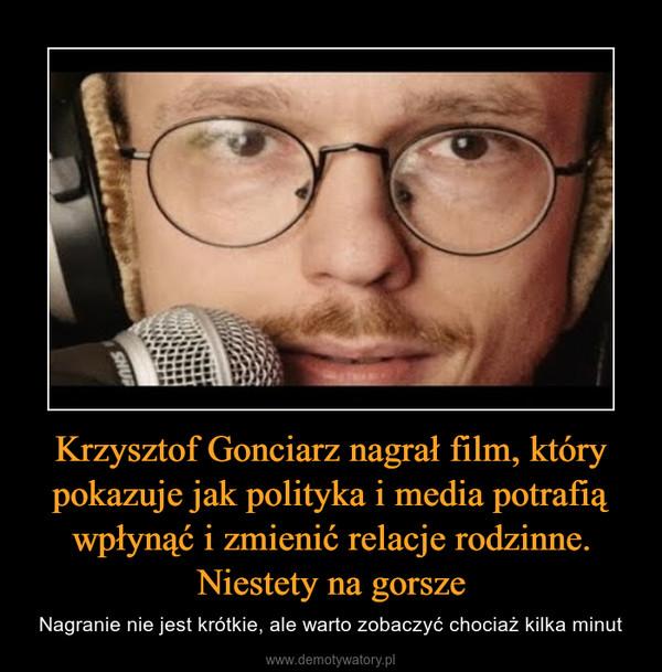 Krzysztof Gonciarz nagrał film, który pokazuje jak polityka i media potrafią wpłynąć i zmienić relacje rodzinne. Niestety na gorsze – Nagranie nie jest krótkie, ale warto zobaczyć chociaż kilka minut